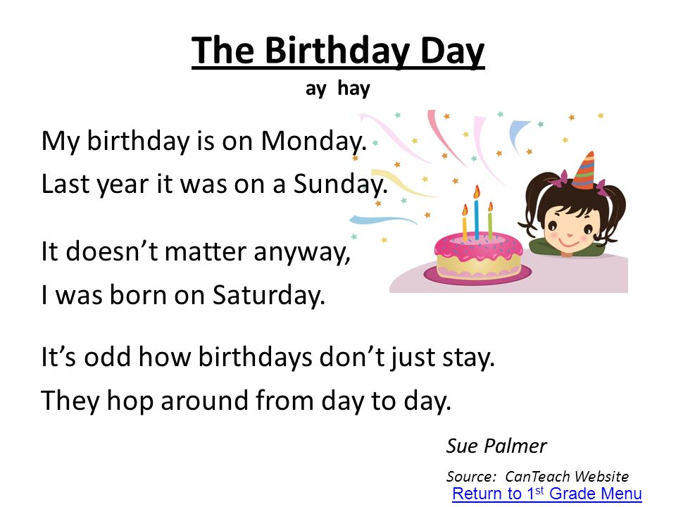 The Birthday Day ay hay My birthday is on Monday. Last year it was on a Sunday. It doesn't matter anyway, I was born on Saturday. It's odd how birthda