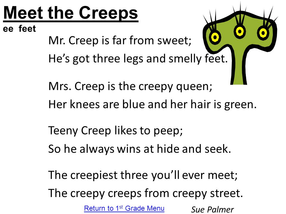 Meet the Creeps ee feet Mr. Creep is far from sweet; He's got three legs and smelly feet. Mrs. Creep is the creepy queen; Her knees are blue and her h