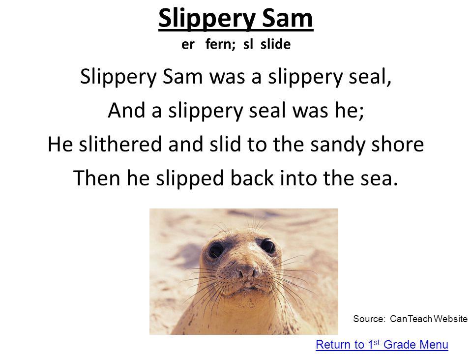 Slippery Sam er fern; sl slide Slippery Sam was a slippery seal, And a slippery seal was he; He slithered and slid to the sandy shore Then he slipped
