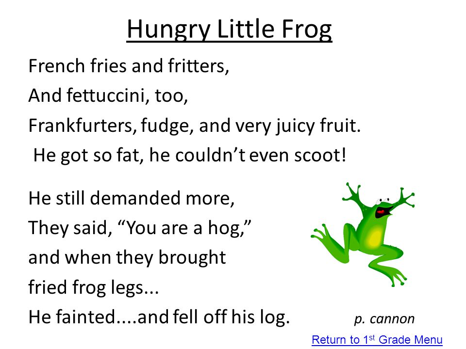 Hungry Little Frog French fries and fritters, And fettuccini, too, Frankfurters, fudge, and very juicy fruit. He got so fat, he couldn't even scoot! H