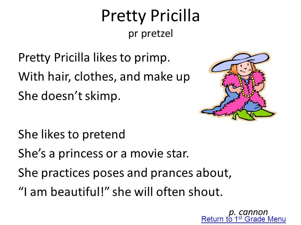 Pretty Pricilla pr pretzel Pretty Pricilla likes to primp. With hair, clothes, and make up She doesn't skimp. She likes to pretend She's a princess or
