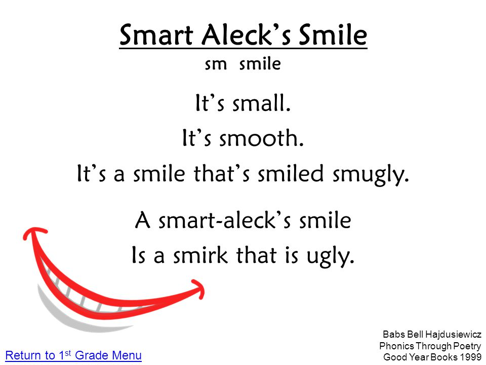 Smart Aleck's Smile sm smile It's small. It's smooth. It's a smile that's smiled smugly. A smart-aleck's smile Is a smirk that is ugly. Babs Bell Hajd