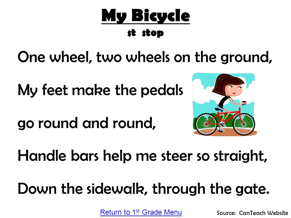 My Bicycle st stop One wheel, two wheels on the ground, My feet make the pedals go round and round, Handle bars help me steer so straight, Down the si