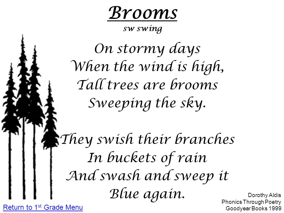 Brooms sw swing On stormy days When the wind is high, Tall trees are brooms Sweeping the sky. They swish their branches In buckets of rain And swash a