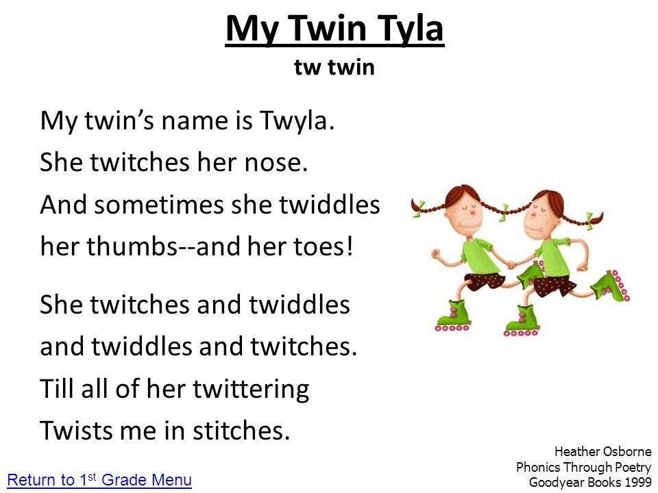 My Twin Tyla tw twin My twin's name is Twyla. She twitches her nose. And sometimes she twiddles her thumbs--and her toes! She twitches and twiddles an