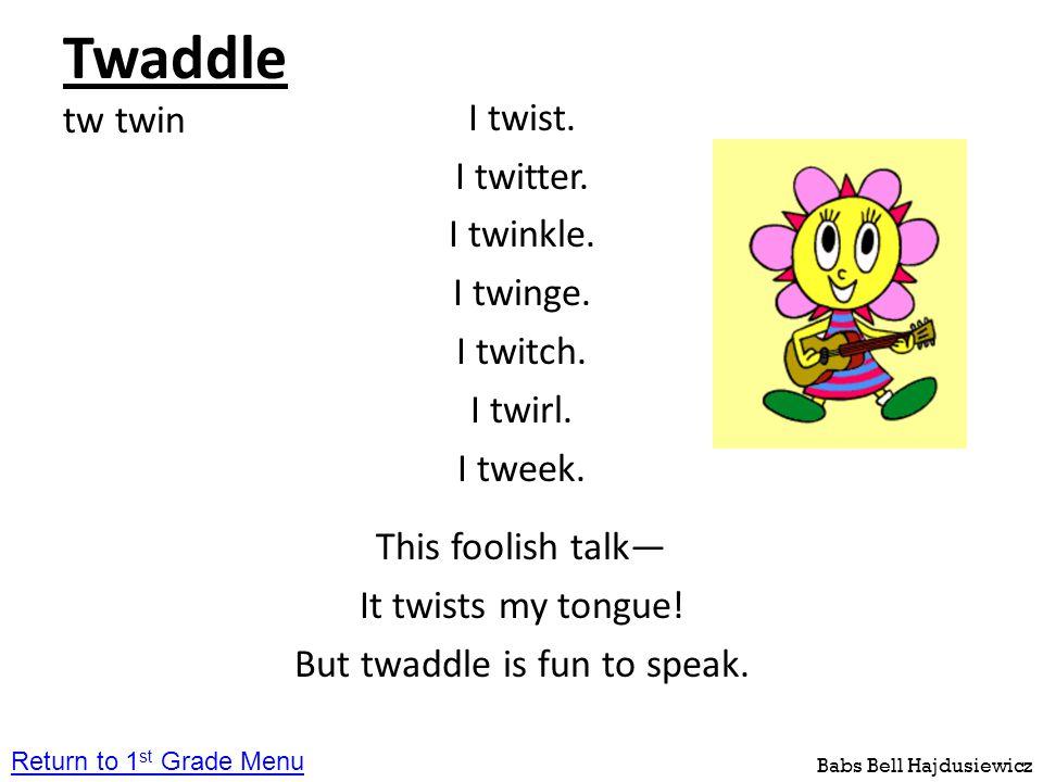 Twaddle tw twin I twist. I twitter. I twinkle. I twinge. I twitch. I twirl. I tweek. This foolish talk— It twists my tongue! But twaddle is fun to spe
