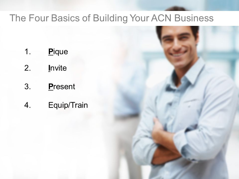 1.Pique The Four Basics of Building Your ACN Business 2.Invite 3.Present 4.Equip/Train