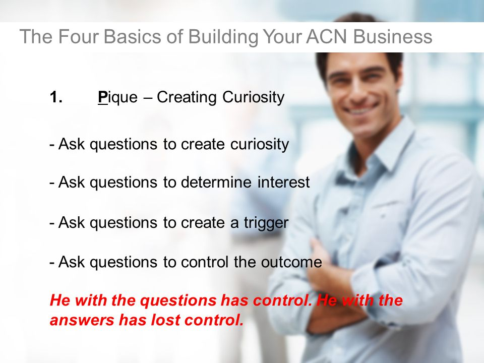 1.Pique – Creating Curiosity The Four Basics of Building Your ACN Business - Ask questions to determine interest - Ask questions to create a trigger - Ask questions to control the outcome He with the questions has control.
