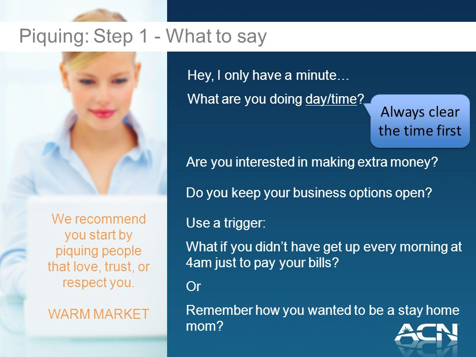 Hey, I only have a minute… What are you doing day/time? We recommend you start by piquing people that love, trust, or respect you. WARM MARKET Piquing