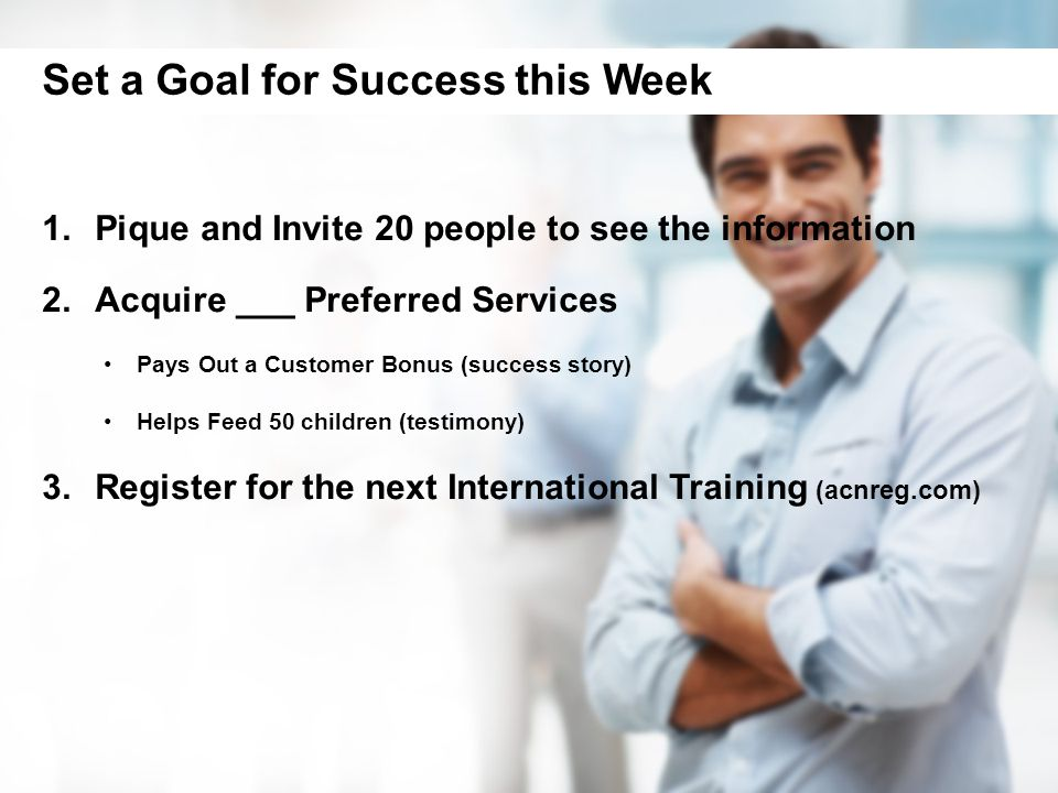 1.Pique and Invite 20 people to see the information 2.Acquire ___ Preferred Services Pays Out a Customer Bonus (success story) Helps Feed 50 children (testimony) 3.Register for the next International Training (acnreg.com) Set a Goal for Success this Week