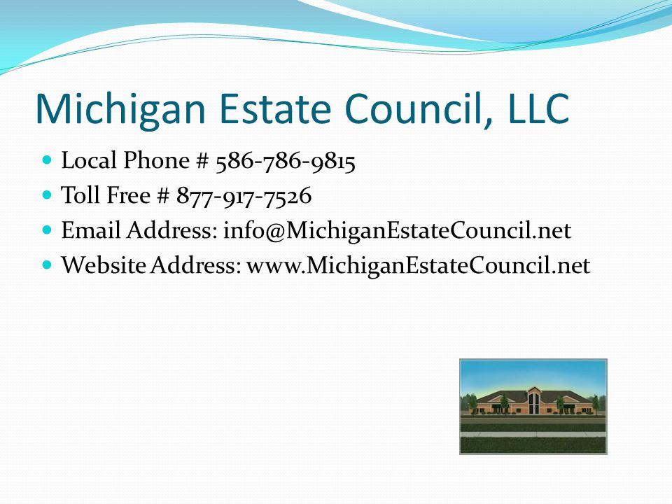 Michigan Estate Council, LLC Local Phone # 586-786-9815 Toll Free # 877-917-7526 Email Address: info@MichiganEstateCouncil.net Website Address: www.MichiganEstateCouncil.net