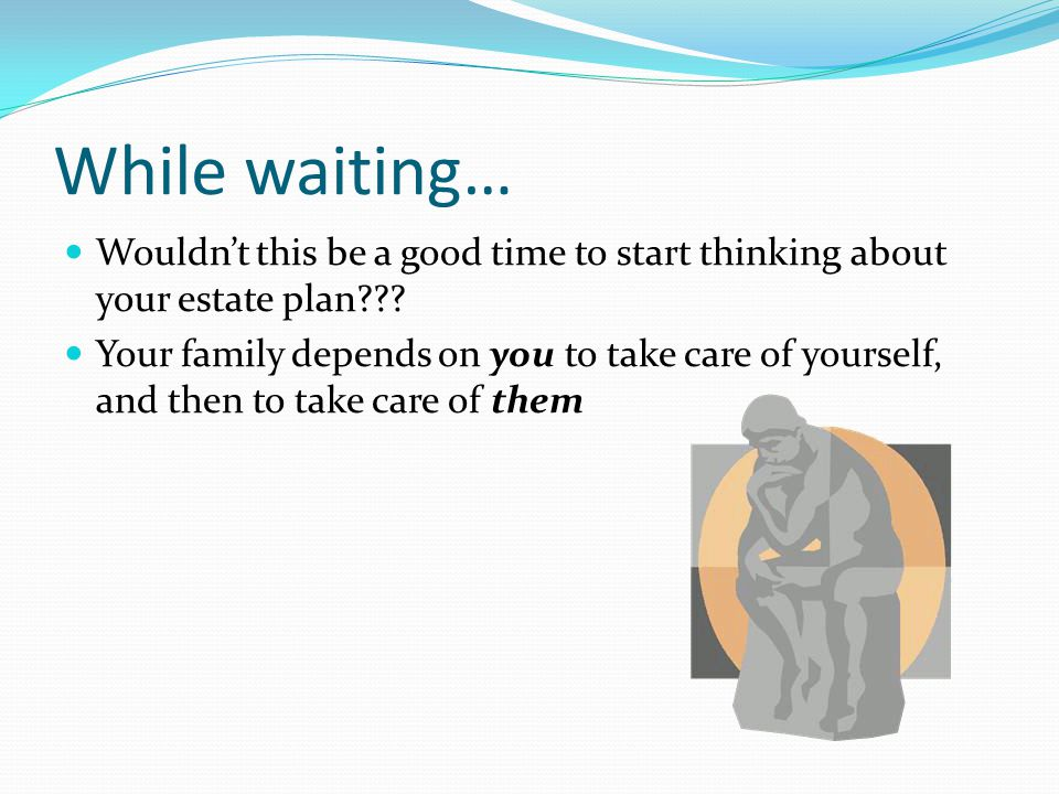 While waiting… Wouldn't this be a good time to start thinking about your estate plan??.
