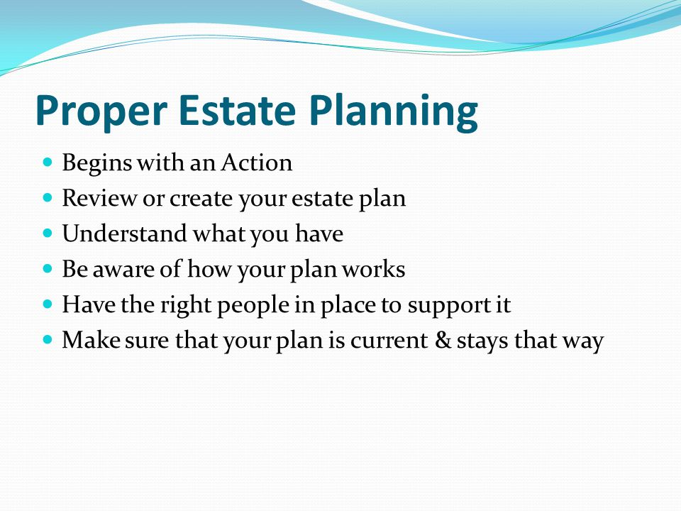 Proper Estate Planning Begins with an Action Review or create your estate plan Understand what you have Be aware of how your plan works Have the right