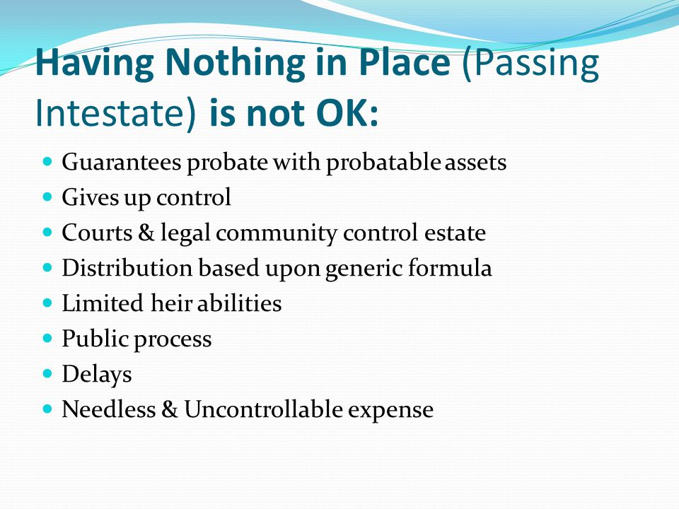Having Nothing in Place (Passing Intestate) is not OK: Guarantees probate with probatable assets Gives up control Courts & legal community control estate Distribution based upon generic formula Limited heir abilities Public process Delays Needless & Uncontrollable expense