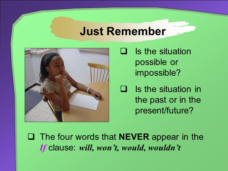  Is the situation possible or impossible?  Is the situation in the past or in the present/future? Just Remember  The four words that NEVER appear i