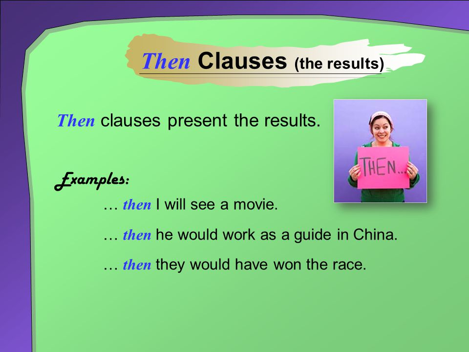 Then clauses present the results. Examples: … then I will see a movie. … then he would work as a guide in China. … then they would have won the race.