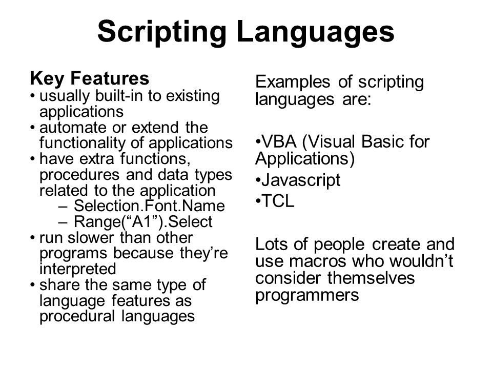 Scripting Languages Key Features usually built-in to existing applications automate or extend the functionality of applications have extra functions, procedures and data types related to the application –Selection.Font.Name –Range( A1 ).Select run slower than other programs because they're interpreted share the same type of language features as procedural languages Examples of scripting languages are: VBA (Visual Basic for Applications) Javascript TCL Lots of people create and use macros who wouldn't consider themselves programmers
