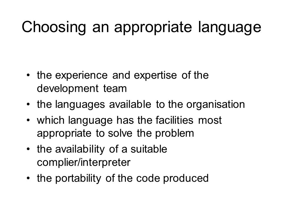 Choosing an appropriate language the experience and expertise of the development team the languages available to the organisation which language has t