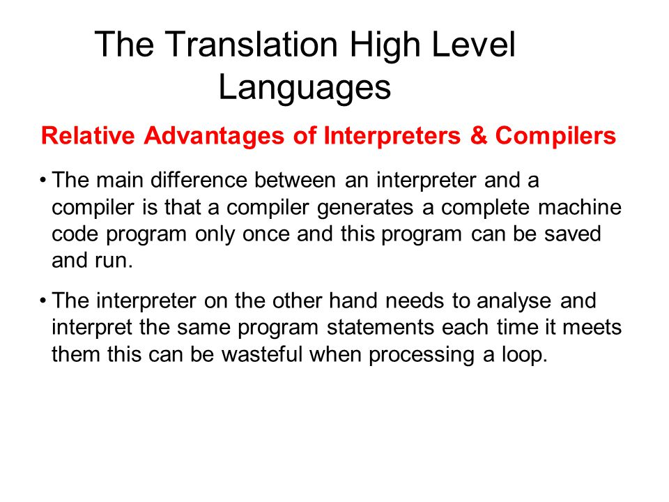 The Translation High Level Languages Relative Advantages of Interpreters & Compilers The main difference between an interpreter and a compiler is that