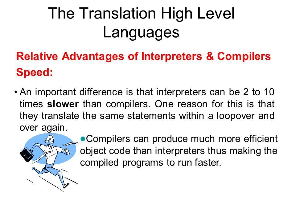 The Translation High Level Languages Relative Advantages of Interpreters & Compilers Speed: An important difference is that interpreters can be 2 to 10 times slower than compilers.