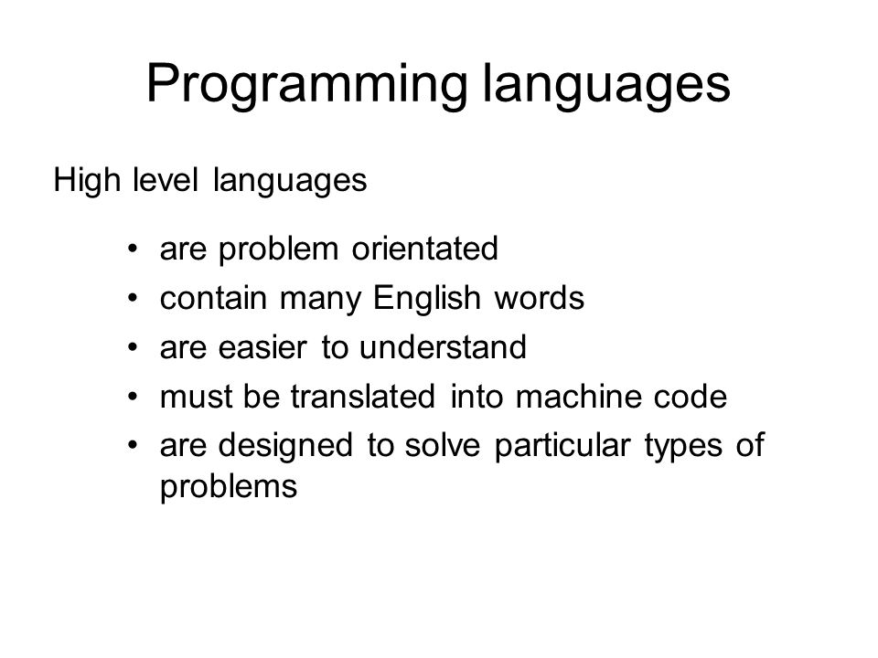 Programming languages High level languages are problem orientated contain many English words are easier to understand must be translated into machine code are designed to solve particular types of problems