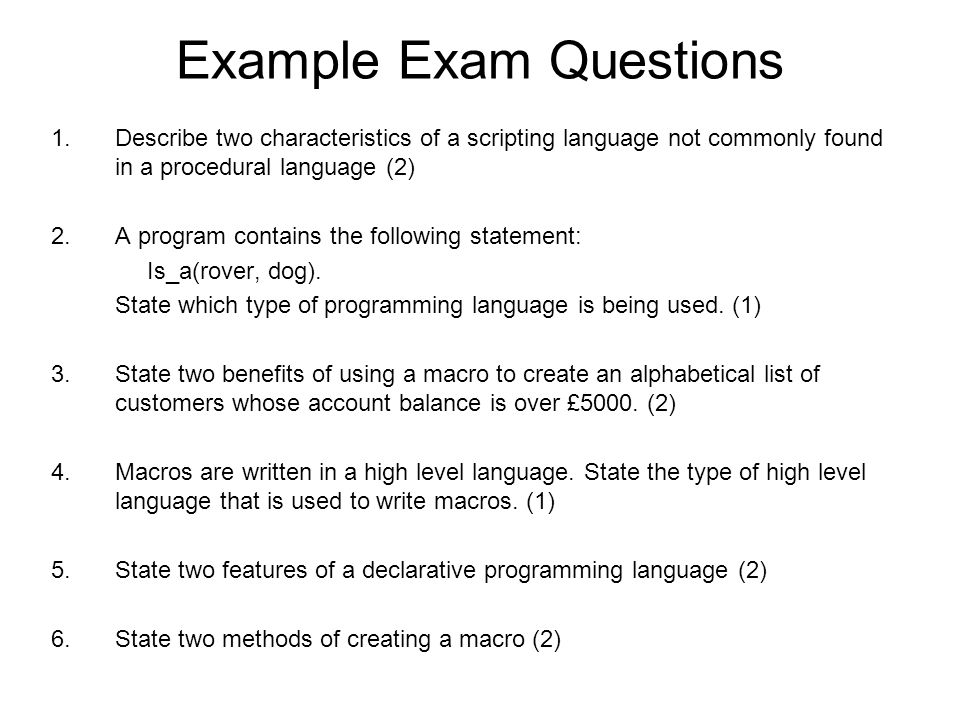 Example Exam Questions 1.Describe two characteristics of a scripting language not commonly found in a procedural language (2) 2.A program contains the following statement: Is_a(rover, dog).