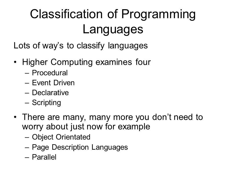 Classification of Programming Languages Lots of way's to classify languages Higher Computing examines four –Procedural –Event Driven –Declarative –Scripting There are many, many more you don't need to worry about just now for example –Object Orientated –Page Description Languages –Parallel