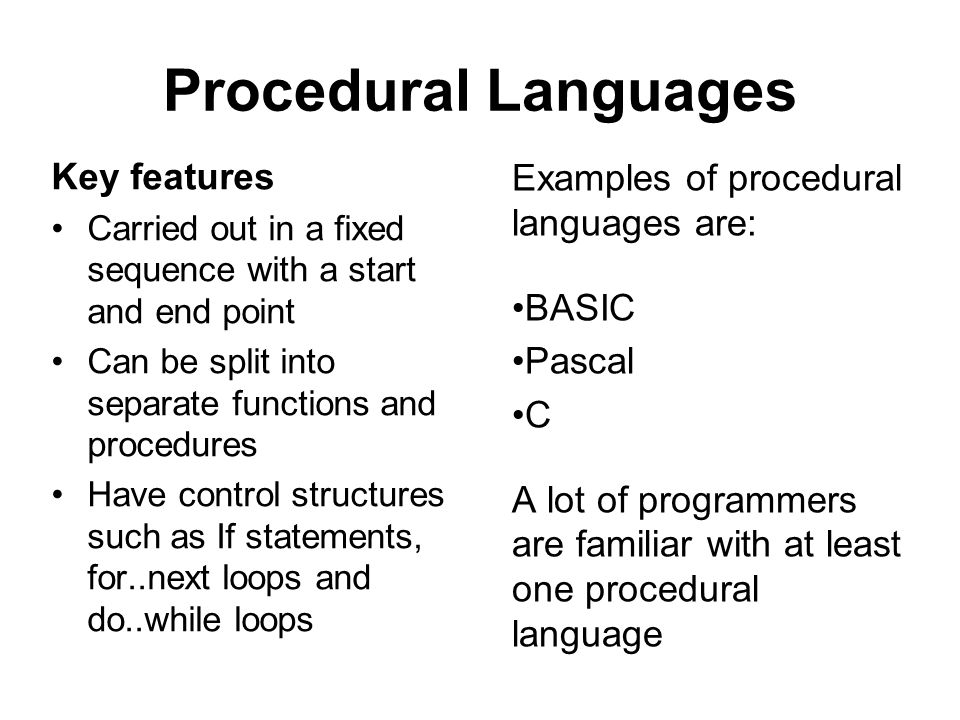 Procedural Languages Key features Carried out in a fixed sequence with a start and end point Can be split into separate functions and procedures Have