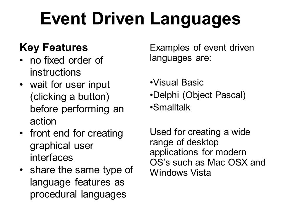 Event Driven Languages Key Features no fixed order of instructions wait for user input (clicking a button) before performing an action front end for creating graphical user interfaces share the same type of language features as procedural languages Examples of event driven languages are: Visual Basic Delphi (Object Pascal) Smalltalk Used for creating a wide range of desktop applications for modern OS's such as Mac OSX and Windows Vista