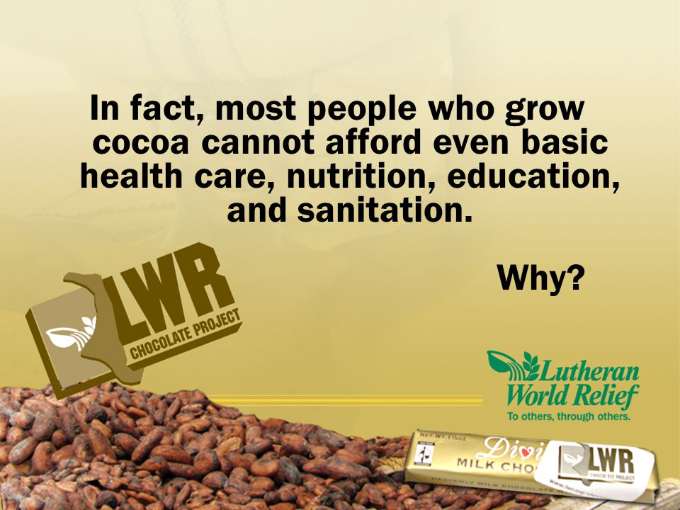 In fact, most people who grow cocoa cannot afford even basic health care, nutrition, education, and sanitation.