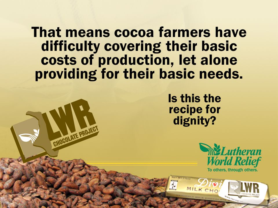That means cocoa farmers have difficulty covering their basic costs of production, let alone providing for their basic needs. Is this the recipe for d