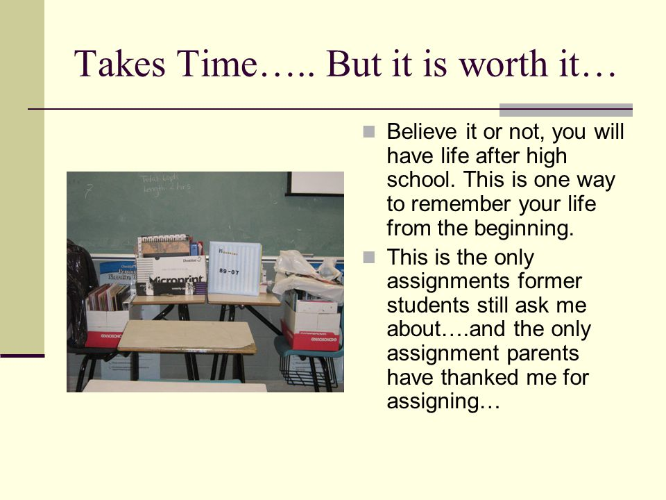 Takes Time….. But it is worth it… Believe it or not, you will have life after high school. This is one way to remember your life from the beginning. T