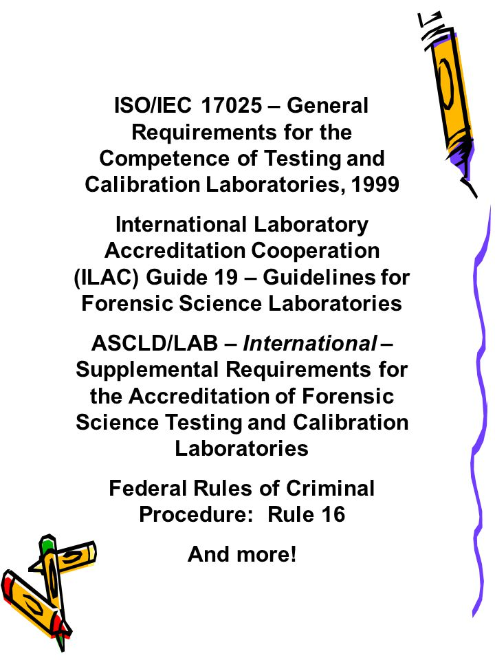 ISO/IEC 17025 – General Requirements for the Competence of Testing and Calibration Laboratories, 1999 International Laboratory Accreditation Cooperation (ILAC) Guide 19 – Guidelines for Forensic Science Laboratories ASCLD/LAB – International – Supplemental Requirements for the Accreditation of Forensic Science Testing and Calibration Laboratories Federal Rules of Criminal Procedure: Rule 16 And more!