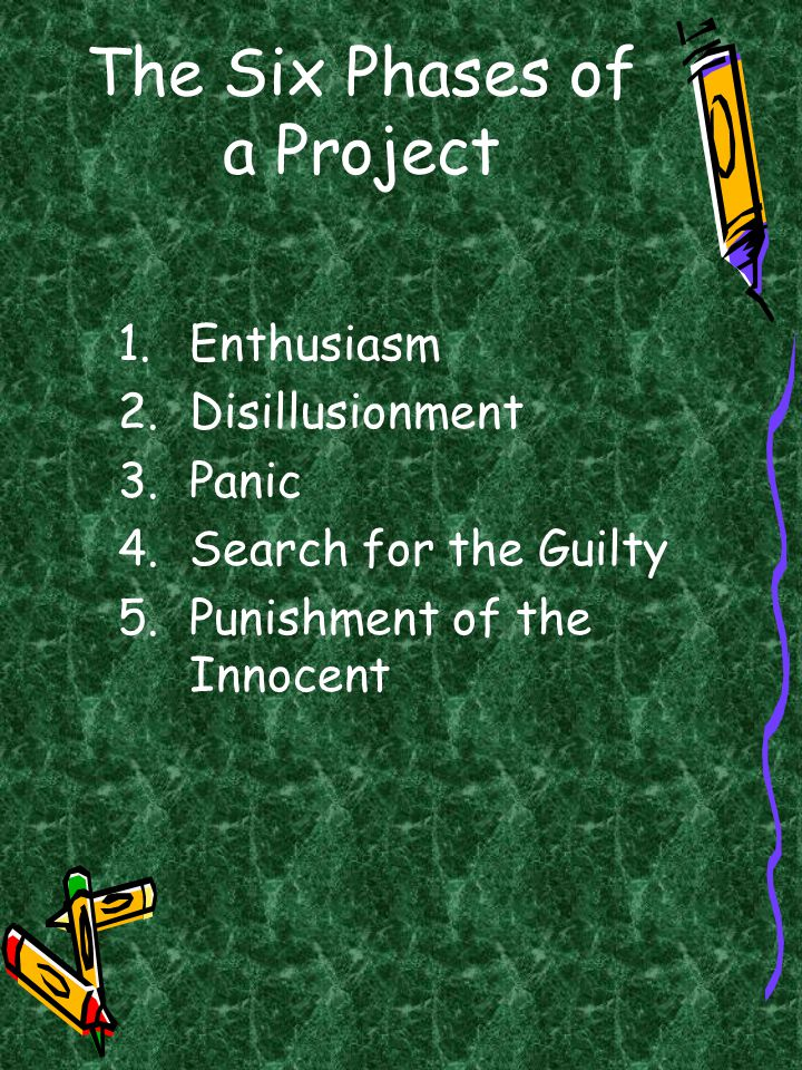 The Six Phases of a Project 1.Enthusiasm 2.Disillusionment 3.Panic 4.Search for the Guilty 5.Punishment of the Innocent