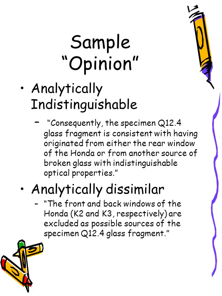 Sample Opinion Analytically Indistinguishable – Consequently, the specimen Q12.4 glass fragment is consistent with having originated from either the rear window of the Honda or from another source of broken glass with indistinguishable optical properties. Analytically dissimilar – The front and back windows of the Honda (K2 and K3, respectively) are excluded as possible sources of the specimen Q12.4 glass fragment.