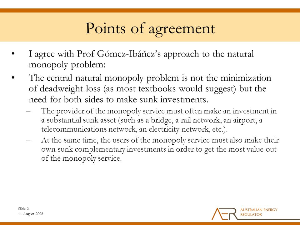 Slide 2 11 August 2008 Points of agreement I agree with Prof Gómez-Ibáñez's approach to the natural monopoly problem: The central natural monopoly problem is not the minimization of deadweight loss (as most textbooks would suggest) but the need for both sides to make sunk investments.