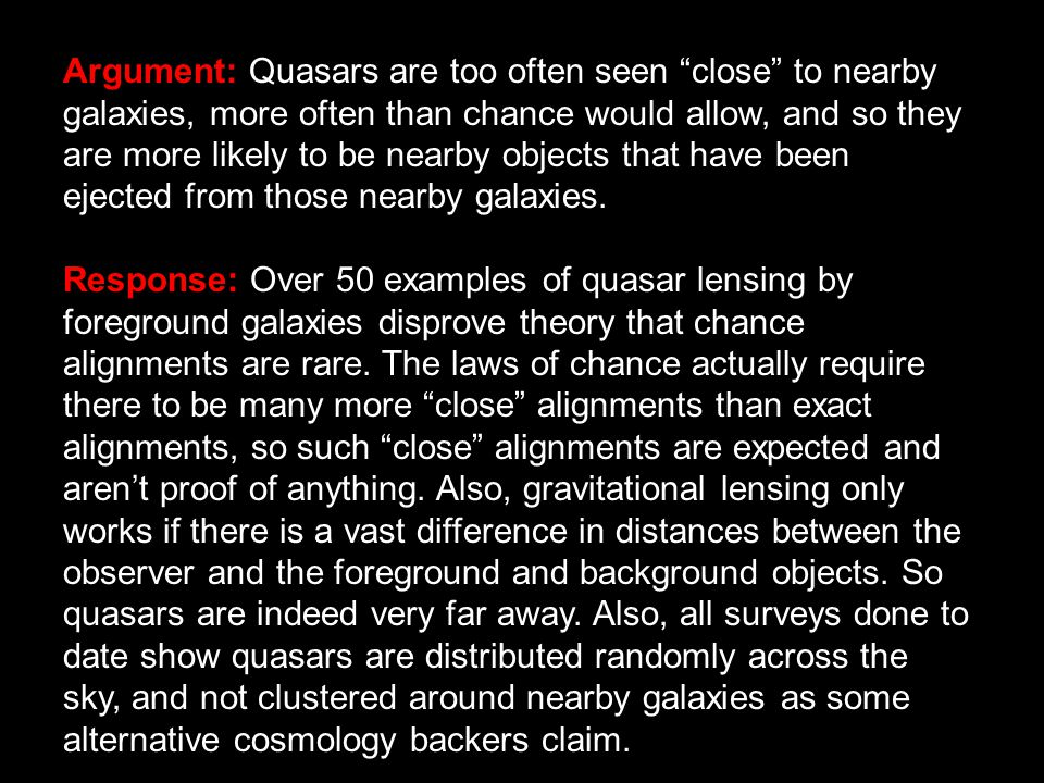 Argument: Quasars are too often seen close to nearby galaxies, more often than chance would allow, and so they are more likely to be nearby objects that have been ejected from those nearby galaxies.