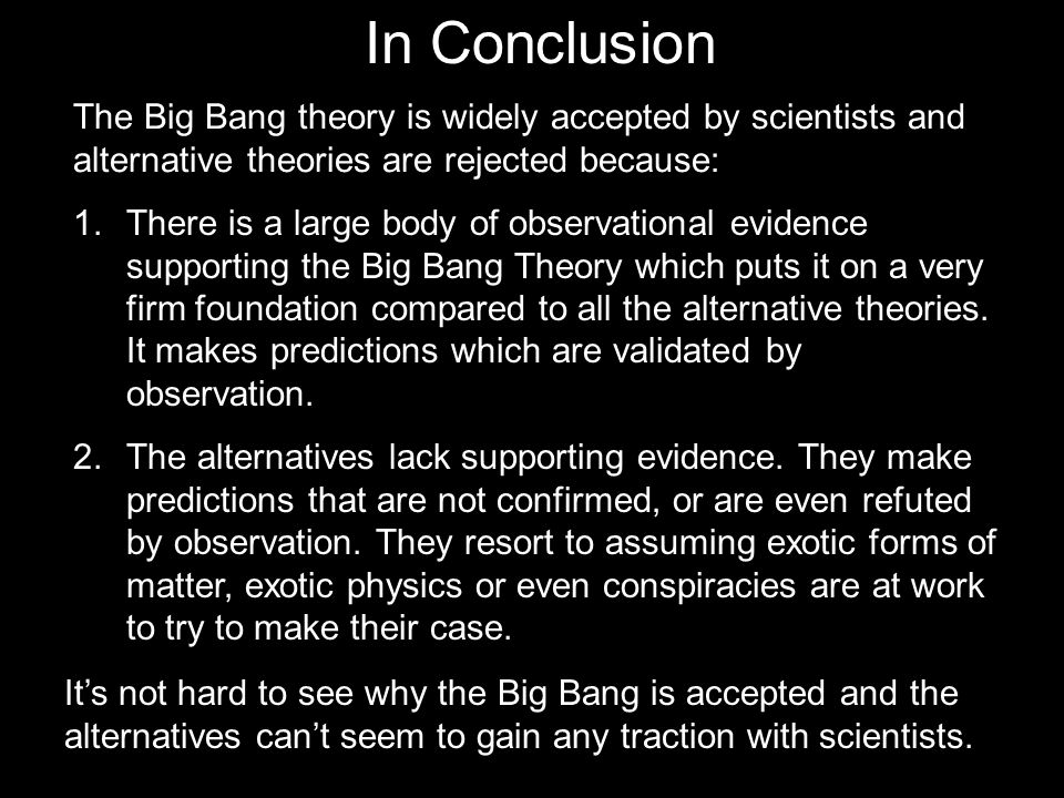 In Conclusion 1.There is a large body of observational evidence supporting the Big Bang Theory which puts it on a very firm foundation compared to all the alternative theories.