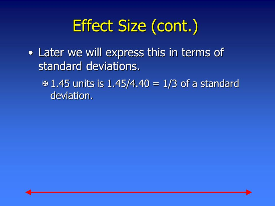 Effect Size (cont.) Later we will express this in terms of standard deviations.Later we will express this in terms of standard deviations.