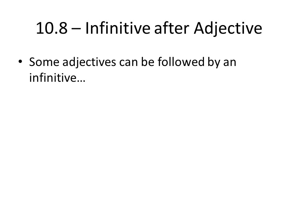 10.8 – Infinitive after Adjective Some adjectives can be followed by an infinitive…