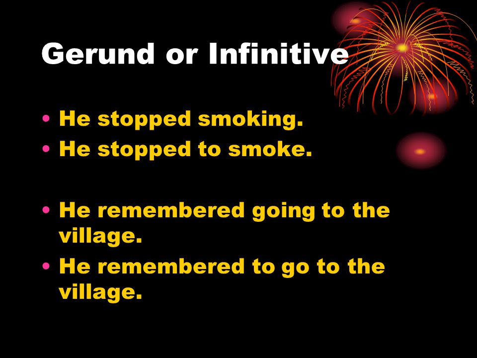 Gerund or Infinitive He stopped smoking. He stopped to smoke.