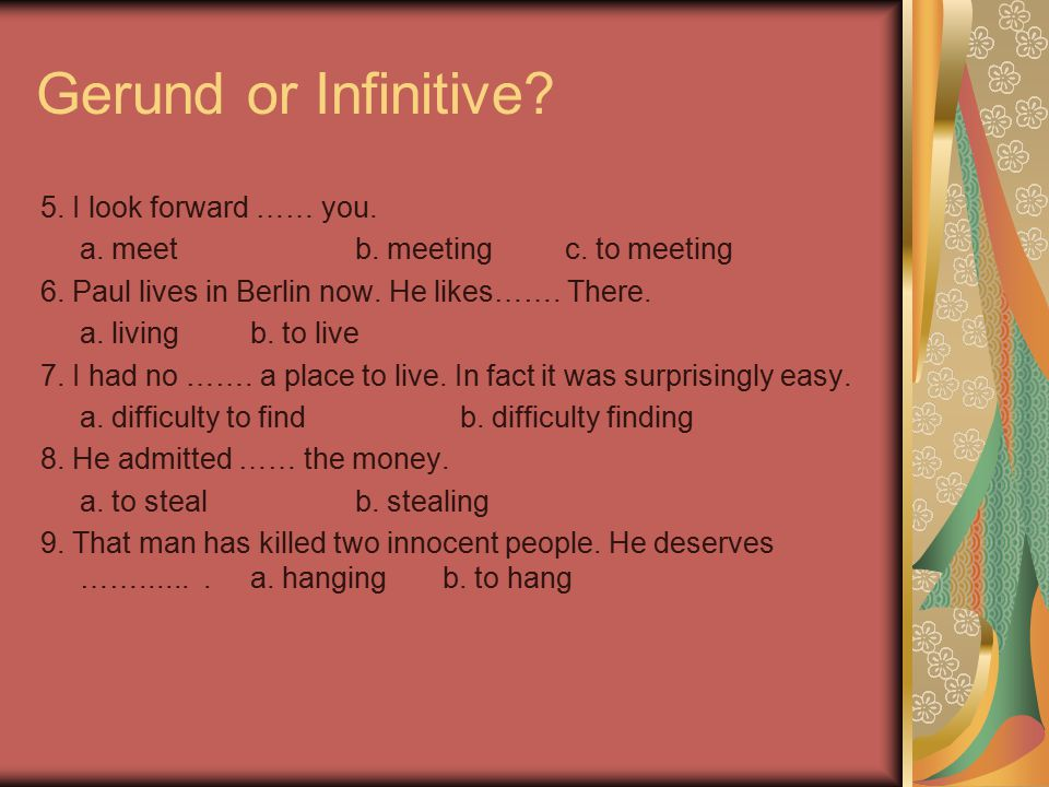 Verbs followed by the Gerund admit keep suggest avoid mind ( object to ) can't help miss consider escape deny practice delay recall enjoy recommend feel like regret finish resent give up resist