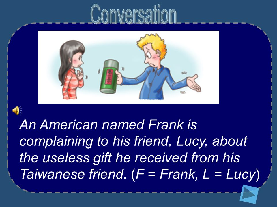 An American named Frank is complaining to his friend, Lucy, about the useless gift he received from his Taiwanese friend.