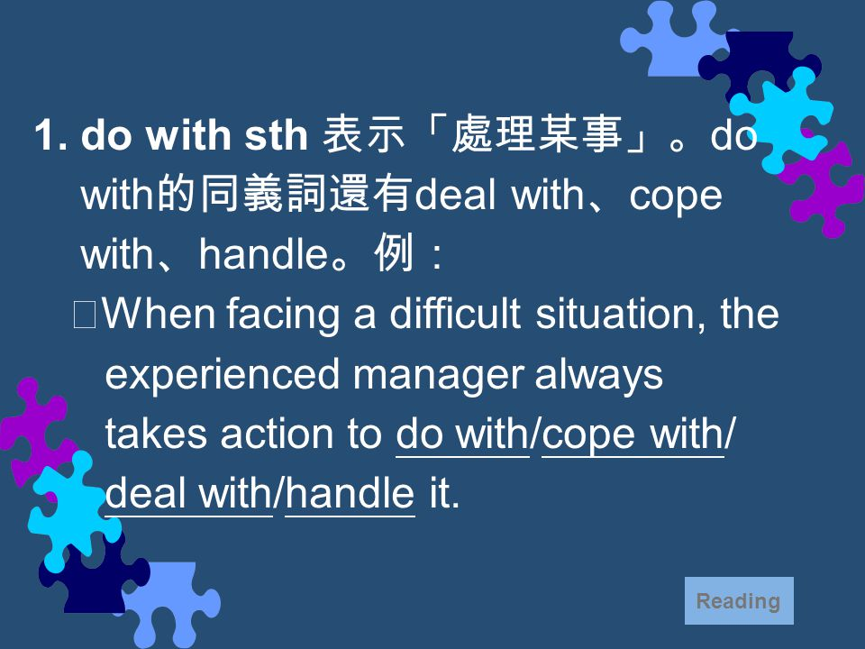 1. do with sth 表示「處理某事」。 do with 的同義詞還有 deal with 、 cope with 、 handle 。例: ‧ When facing a difficult situation, the experienced manager always takes a