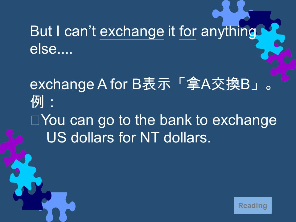 But I can't exchange it for anything else.... exchange A for B 表示「拿 A 交換 B 」。 例: ‧ You can go to the bank to exchange US dollars for NT dollars. Readi