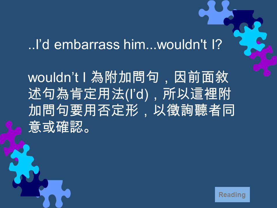 ..I'd embarrass him...wouldn t I.