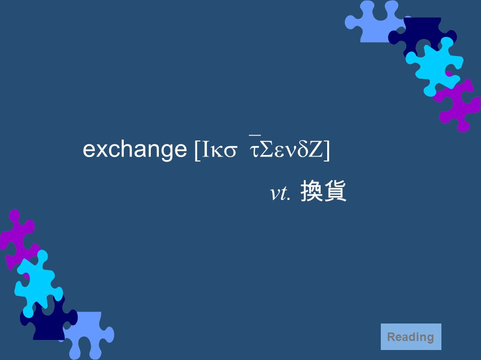 exchange [Iks`tSendZ] vt. 換貨 Reading