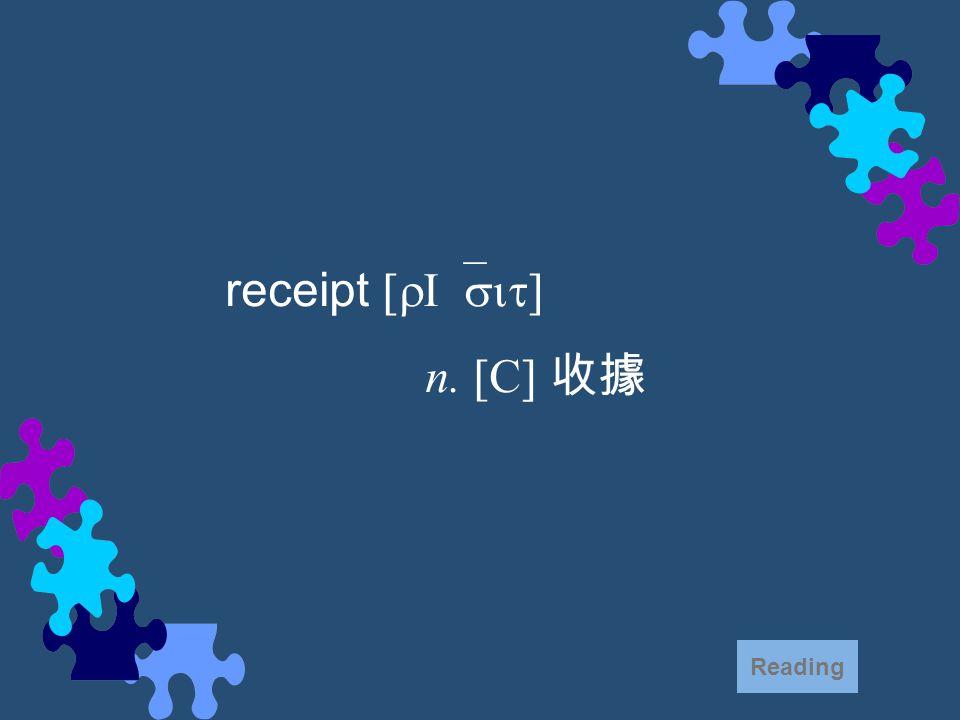 receipt [rI`sit] n. [C] 收據 Reading