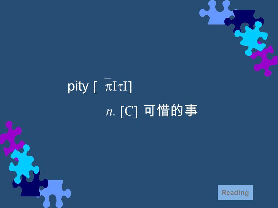 pity [`pItI] n. [C] 可惜的事 Reading