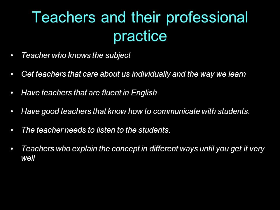 Teachers and their professional practice Teacher who knows the subject Get teachers that care about us individually and the way we learn Have teachers that are fluent in English Have good teachers that know how to communicate with students.